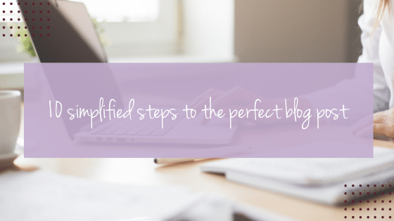 10 simplified steps to the perfect blog post